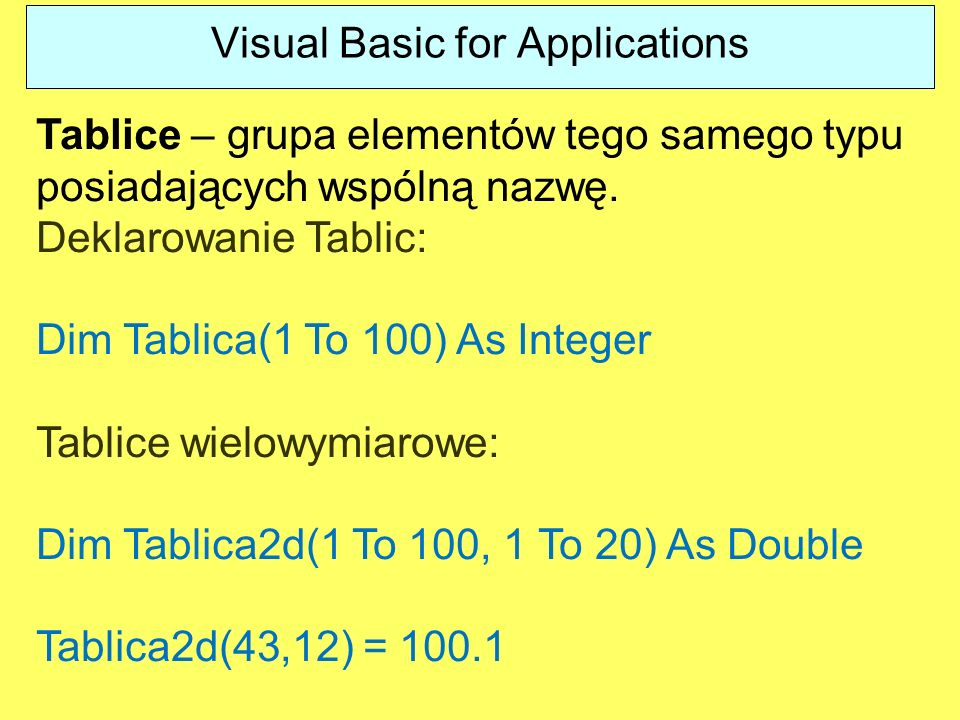 Visual Basic for Applications Tablice – grupa elementów tego samego typu posiadających wspólną nazwę. Deklarowanie Tablic: Dim Tablica(1 To 100) As In