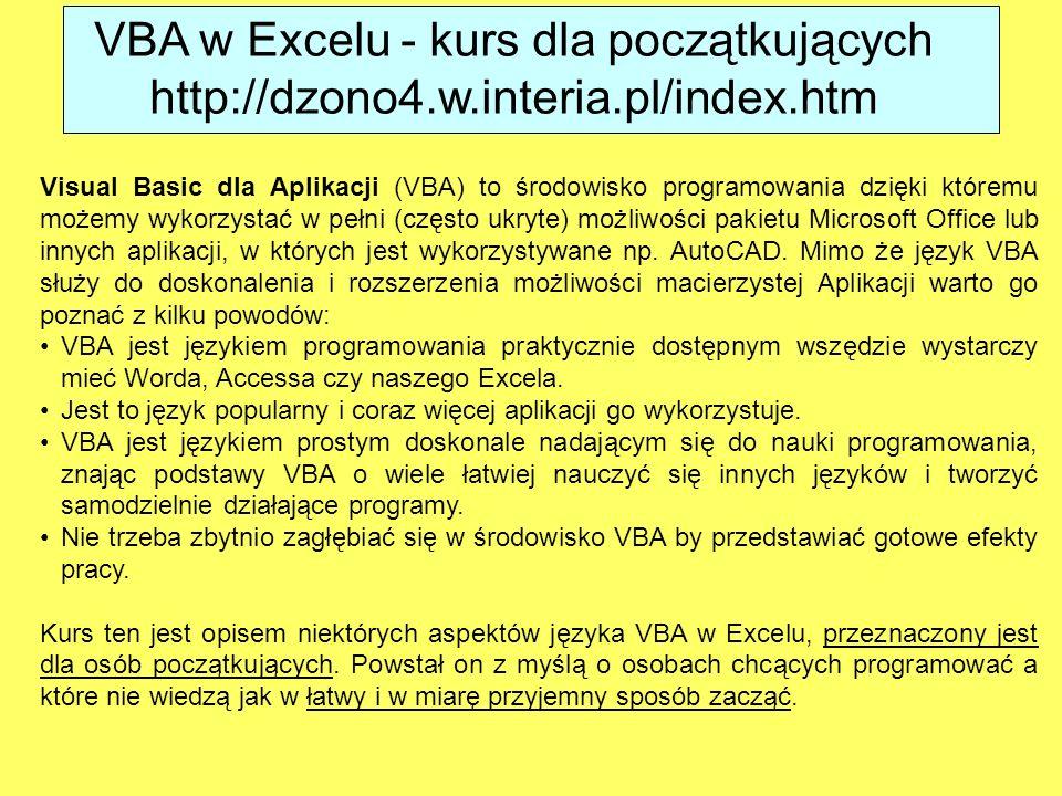VBA w Excelu - kurs dla początkujących http://dzono4.w.interia.pl/index.htm Visual Basic dla Aplikacji (VBA) to środowisko programowania dzięki którem