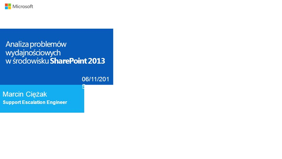 Analiza problemów wydajnościowych w środowisku SharePoint 2013 Marcin Ciężak Support Escalation Engineer 06/11/201 5