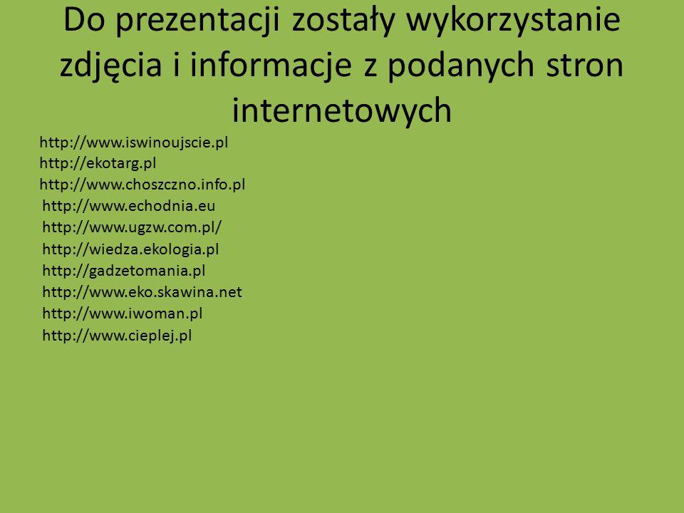 Do prezentacji zostały wykorzystanie zdjęcia i informacje z podanych stron internetowych http://www.iswinoujscie.pl http://ekotarg.pl http://www.chosz