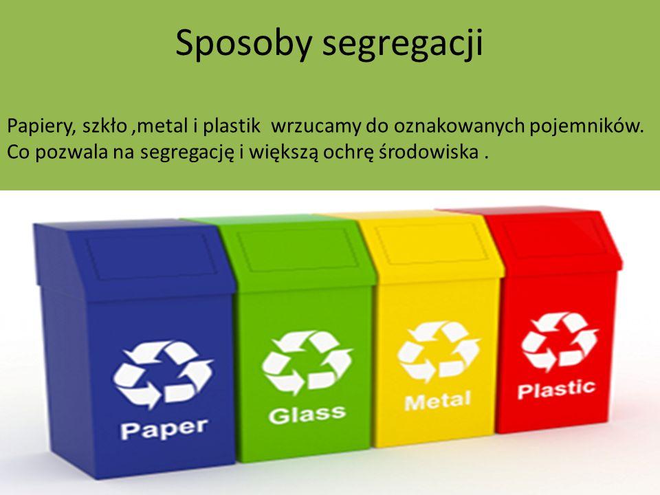 Sposoby segregacji Papiery, szkło,metal i plastik wrzucamy do oznakowanych pojemników. Co pozwala na segregację i większą ochrę środowiska.
