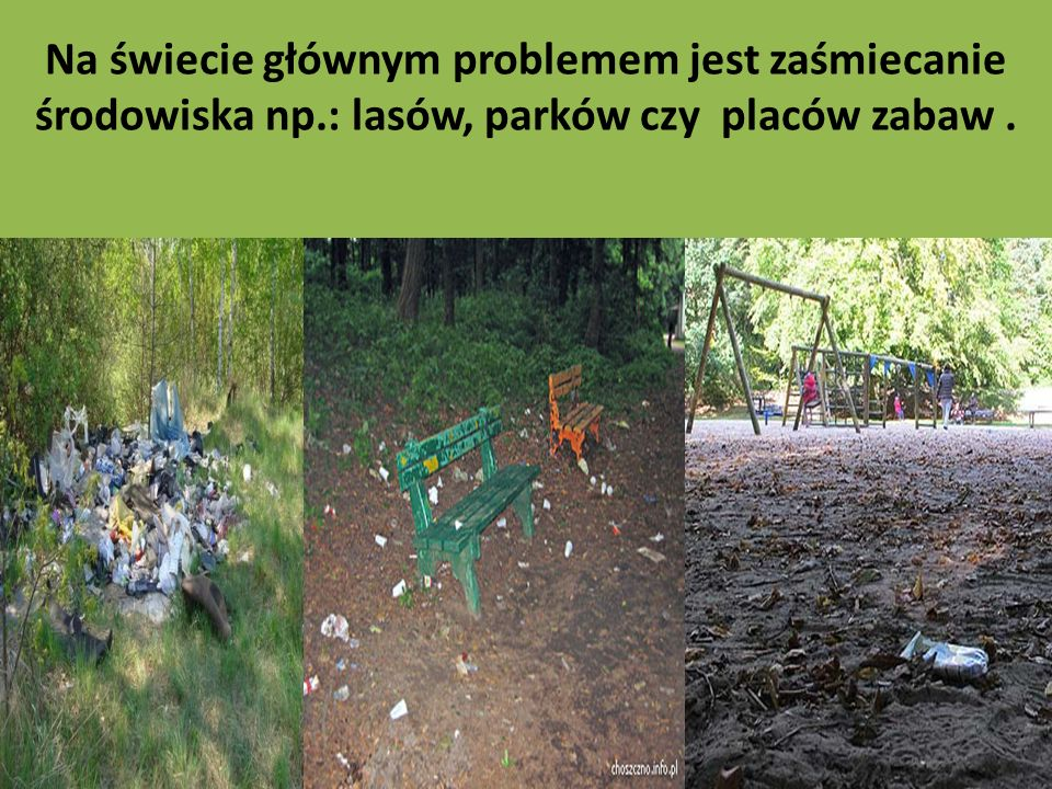 Na świecie głównym problemem jest zaśmiecanie środowiska np.: lasów, parków czy placów zabaw.