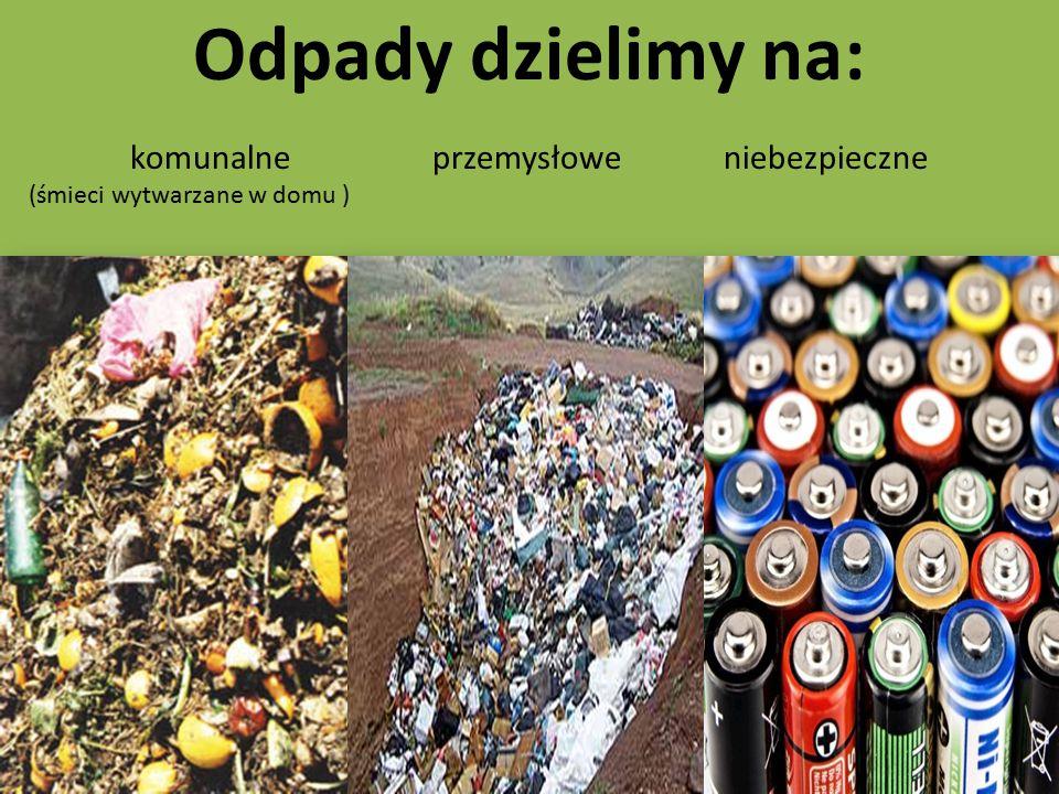 Odpady dzielimy na: komunalne przemysłowe niebezpieczne (śmieci wytwarzane w domu )