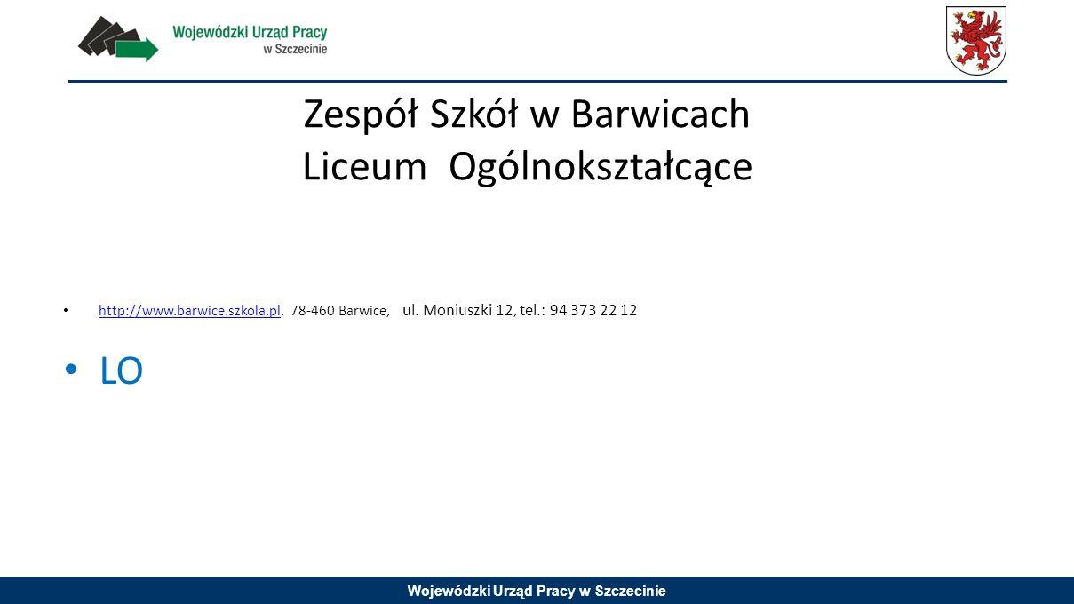 Wojewódzki Urząd Pracy w Szczecinie Zespół Szkół w Barwicach Liceum Ogólnokształcące http://www.barwice.szkola.pl. 78-460 Barwice, ul. Moniuszki 12, t