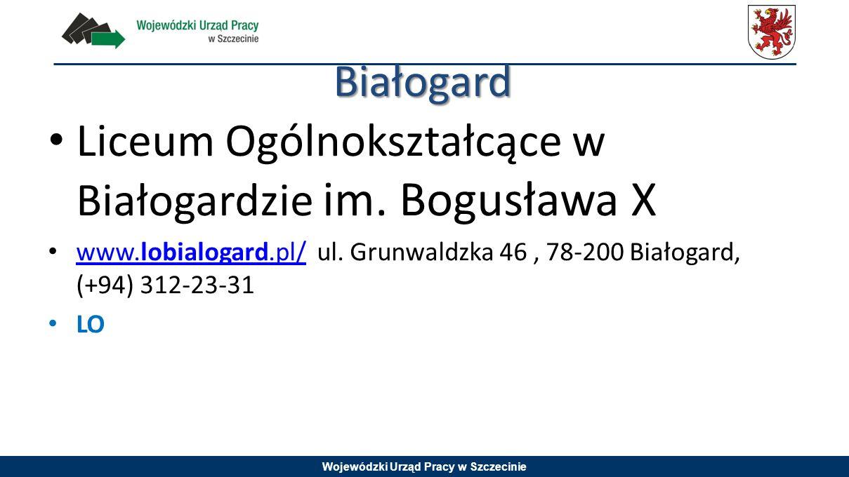 Wojewódzki Urząd Pracy w Szczecinie Białogard Liceum Ogólnokształcące w Białogardzie im. Bogusława X www.lobialogard.pl/ ul. Grunwaldzka 46, 78-200 Bi