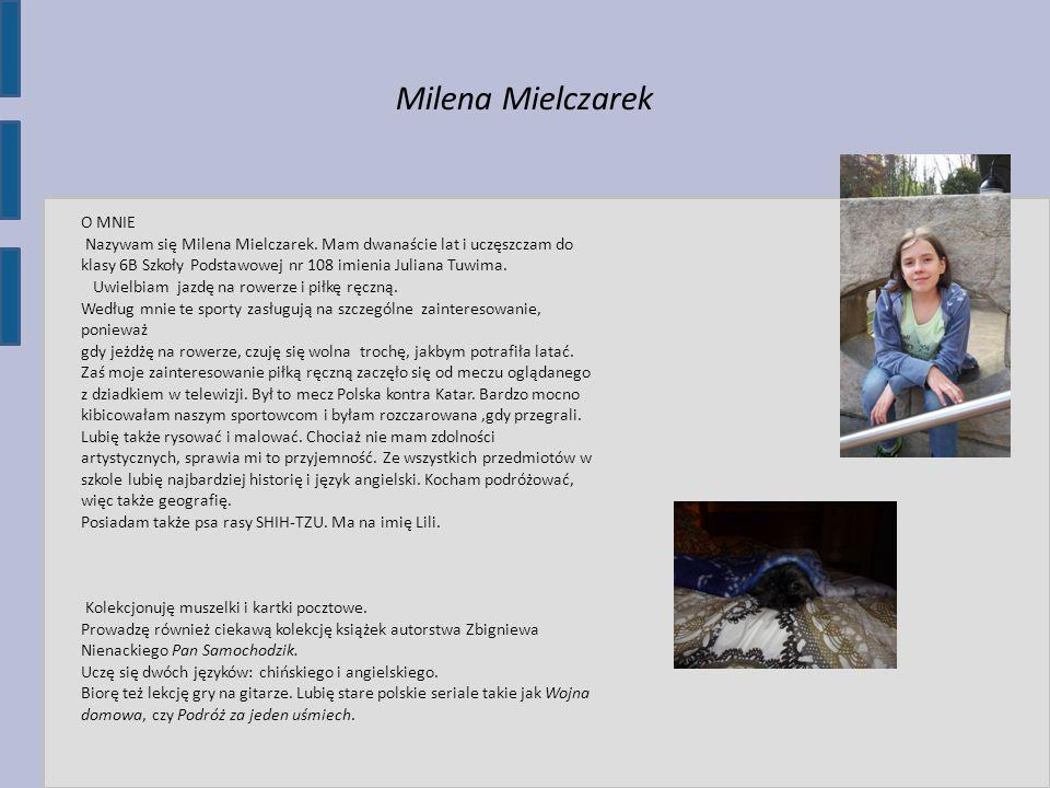 Milena Mielczarek O MNIE Nazywam się Milena Mielczarek. Mam dwanaście lat i uczęszczam do klasy 6B Szkoły Podstawowej nr 108 imienia Juliana Tuwima. U