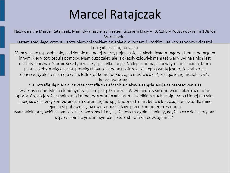 Marcel Ratajczak Nazywam się Marcel Ratajczak. Mam dwanaście lat i jestem uczniem klasy VI B, Szkoły Podstawowej nr 108 we Wrocławiu. Jestem średniego
