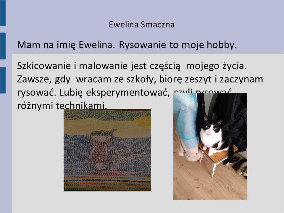 Ewelina Smaczna Mam na imię Ewelina. Rysowanie to moje hobby. Szkicowanie i malowanie jest częścią mojego życia. Zawsze, gdy wracam ze szkoły, biorę z