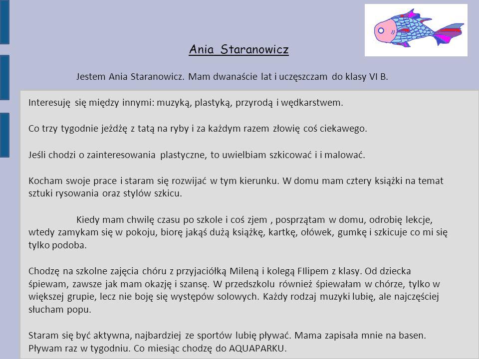 Ania Staranowicz Jestem Ania Staranowicz. Mam dwanaście lat i uczęszczam do klasy VI B. Interesuję się między innymi: muzyką, plastyką, przyrodą i węd