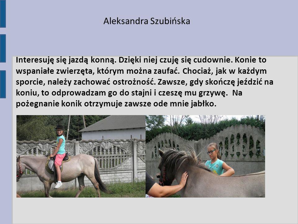 Aleksandra Szubińska Interesuję się jazdą konną. Dzięki niej czuję się cudownie. Konie to wspaniałe zwierzęta, którym można zaufać. Chociaż, jak w każ