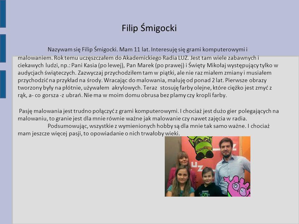 Filip Śmigocki Nazywam się Filip Śmigocki. Mam 11 lat. Interesuję się grami komputerowymi i malowaniem. Rok temu uczęszczałem do Akademickiego Radia L