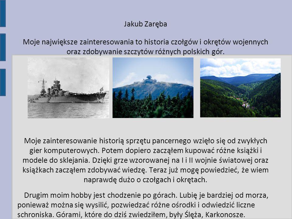 Jakub Zaręba Moje największe zainteresowania to historia czołgów i okrętów wojennych oraz zdobywanie szczytów różnych polskich gór. Moje zainteresowan