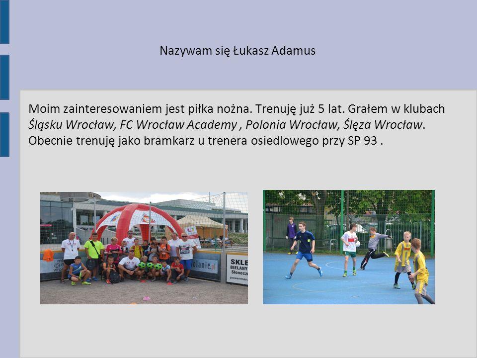 Nazywam się Łukasz Adamus Moim zainteresowaniem jest piłka nożna. Trenuję już 5 lat. Grałem w klubach Śląsku Wrocław, FC Wrocław Academy, Polonia Wroc