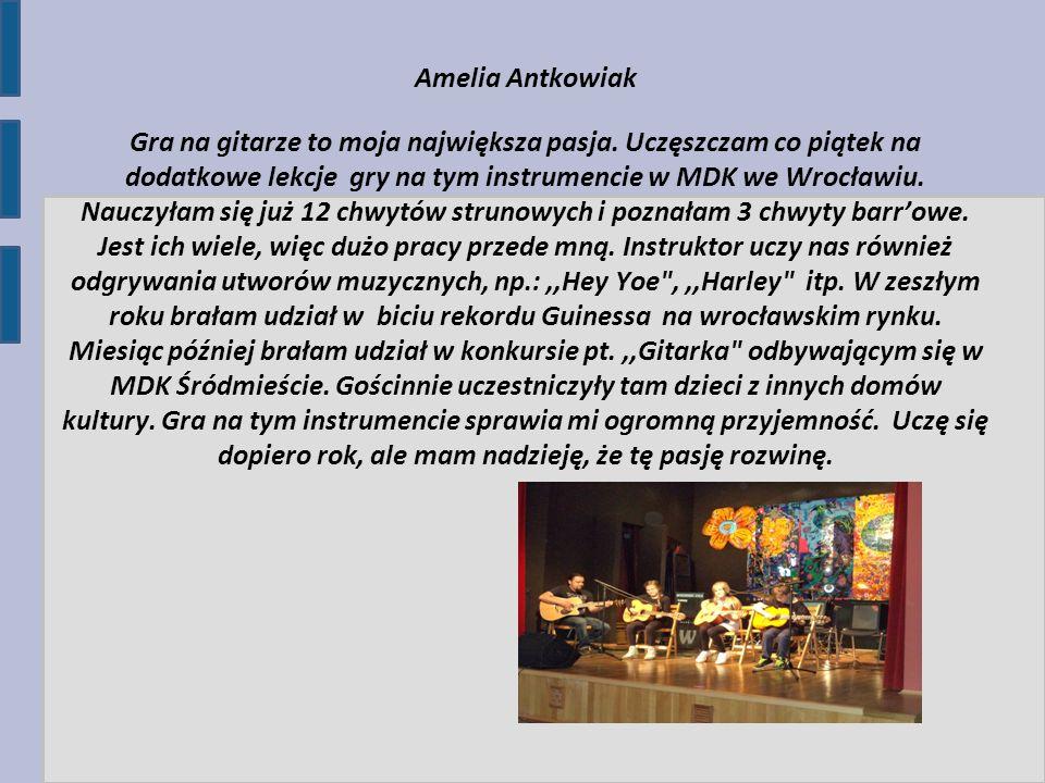 Amelia Antkowiak Gra na gitarze to moja największa pasja. Uczęszczam co piątek na dodatkowe lekcje gry na tym instrumencie w MDK we Wrocławiu. Nauczył