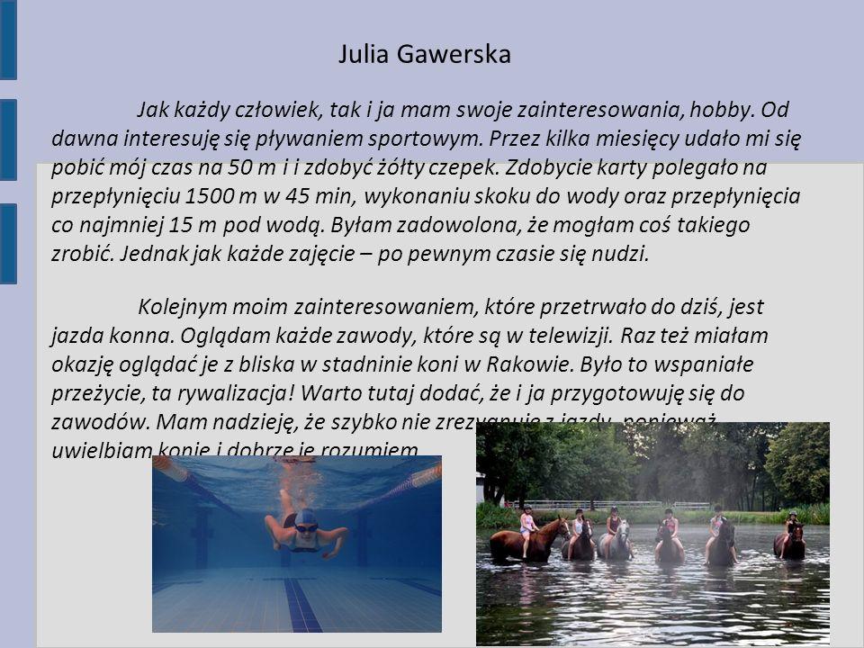 Julia Gawerska Jak każdy człowiek, tak i ja mam swoje zainteresowania, hobby. Od dawna interesuję się pływaniem sportowym. Przez kilka miesięcy udało