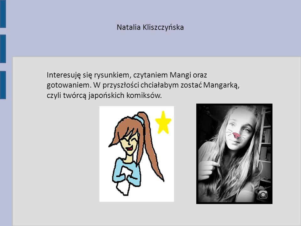 Natalia Kliszczyńska Interesuję się rysunkiem, czytaniem Mangi oraz gotowaniem. W przyszłości chciałabym zostać Mangarką, czyli twórcą japońskich komi