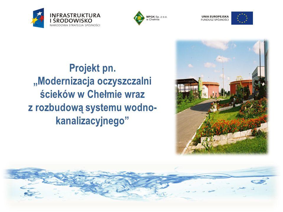 """Projekt pn. """"Modernizacja oczyszczalni ścieków w Chełmie wraz z rozbudową systemu wodno- kanalizacyjnego"""""""