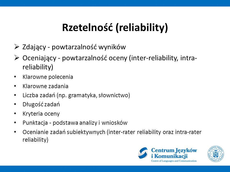 Rzetelność (reliability)  Zdający - powtarzalność wyników  Oceniający - powtarzalność oceny (inter-reliability, intra- reliability) Klarowne polecenia Klarowne zadania Liczba zadań (np.