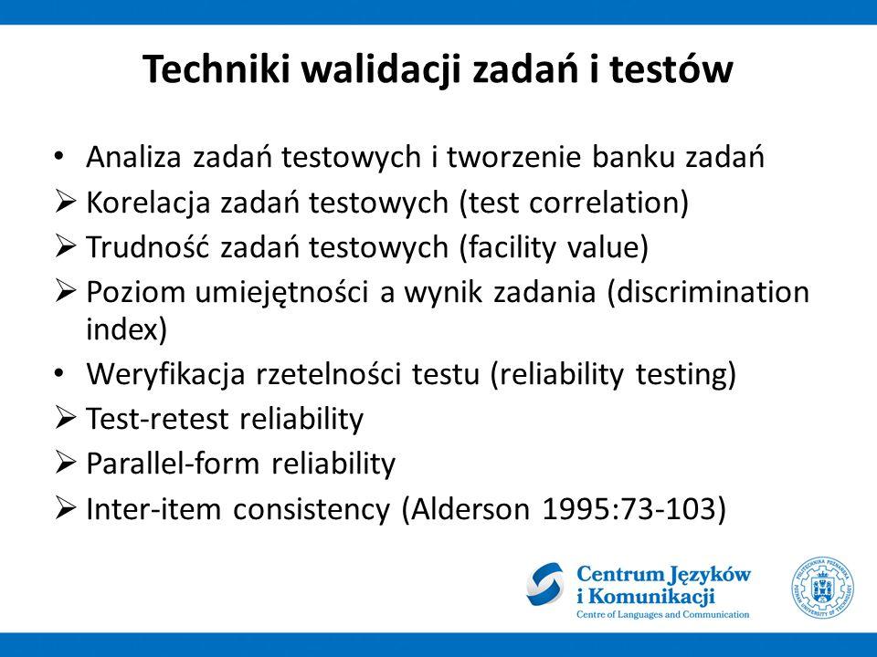 Techniki walidacji zadań i testów Analiza zadań testowych i tworzenie banku zadań  Korelacja zadań testowych (test correlation)  Trudność zadań testowych (facility value)  Poziom umiejętności a wynik zadania (discrimination index) Weryfikacja rzetelności testu (reliability testing)  Test-retest reliability  Parallel-form reliability  Inter-item consistency (Alderson 1995:73-103)