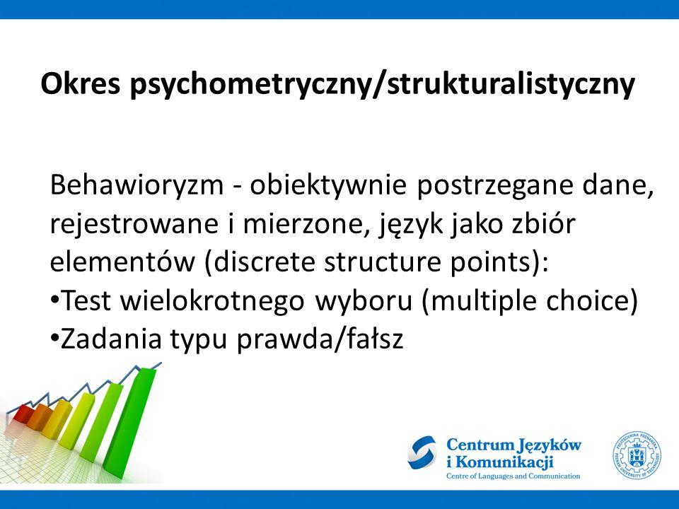 Okres psychometryczny/strukturalistyczny Behawioryzm - obiektywnie postrzegane dane, rejestrowane i mierzone, język jako zbiór elementów (discrete structure points): Test wielokrotnego wyboru (multiple choice) Zadania typu prawda/fałsz