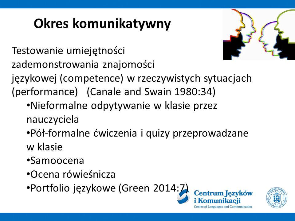 Okres komunikatywny Testowanie umiejętności zademonstrowania znajomości językowej (competence) w rzeczywistych sytuacjach (performance) (Canale and Swain 1980:34) Nieformalne odpytywanie w klasie przez nauczyciela Pół-formalne ćwiczenia i quizy przeprowadzane w klasie Samoocena Ocena rówieśnicza Portfolio językowe (Green 2014:7)