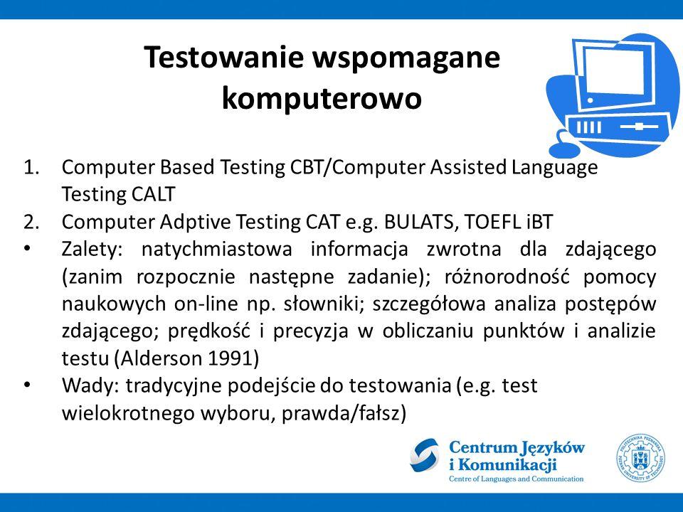 Testowanie wspomagane komputerowo 1.Computer Based Testing CBT/Computer Assisted Language Testing CALT 2.Computer Adptive Testing CAT e.g.