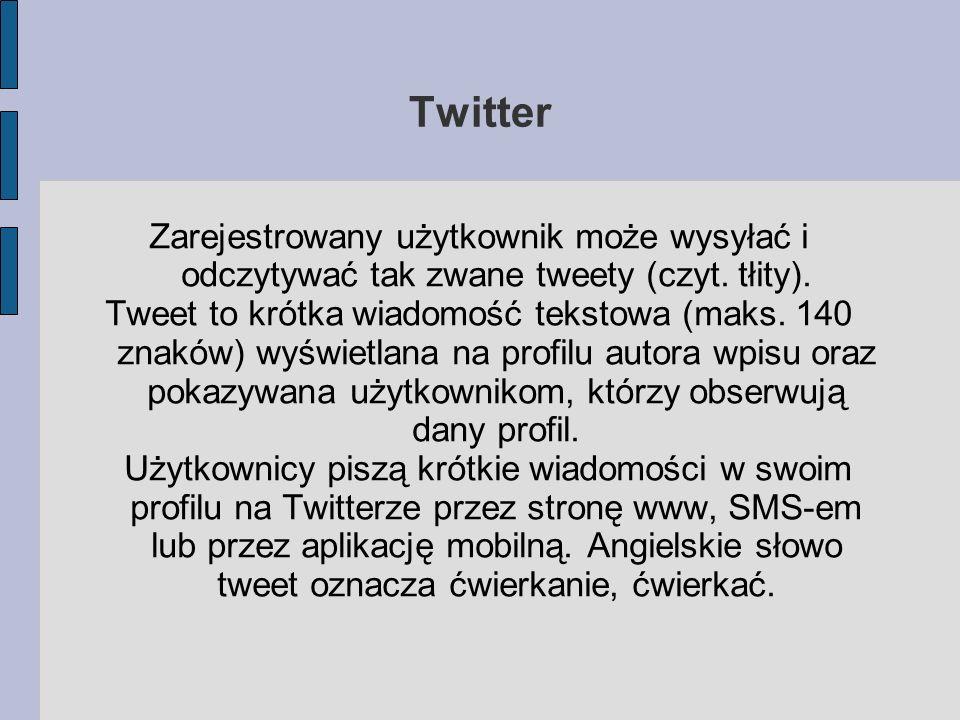 Twitter Zarejestrowany użytkownik może wysyłać i odczytywać tak zwane tweety (czyt. tłity). Tweet to krótka wiadomość tekstowa (maks. 140 znaków) wyśw