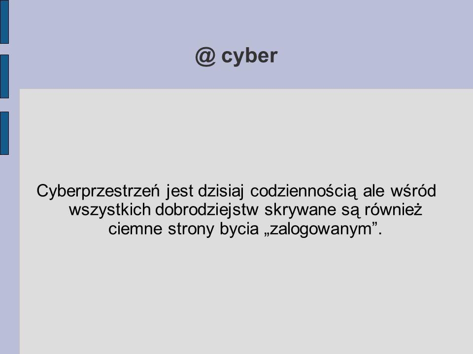 """@ cyber Cyberprzestrzeń jest dzisiaj codziennością ale wśród wszystkich dobrodziejstw skrywane są również ciemne strony bycia """"zalogowanym""""."""