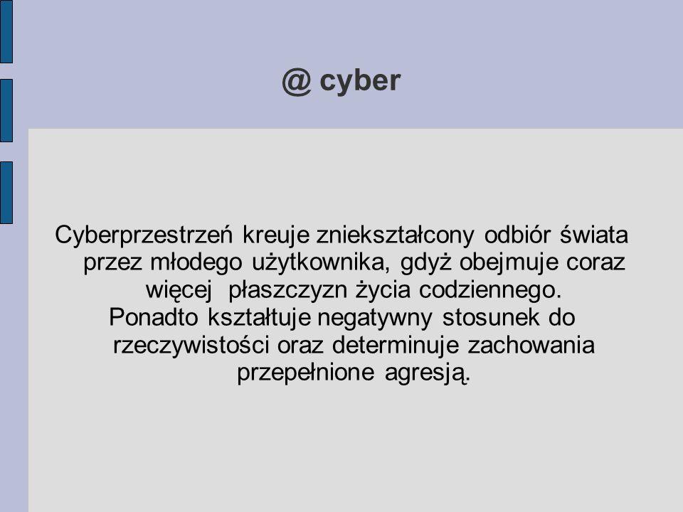 @ cyber Cyberprzestrzeń kreuje zniekształcony odbiór świata przez młodego użytkownika, gdyż obejmuje coraz więcej płaszczyzn życia codziennego. Ponadt