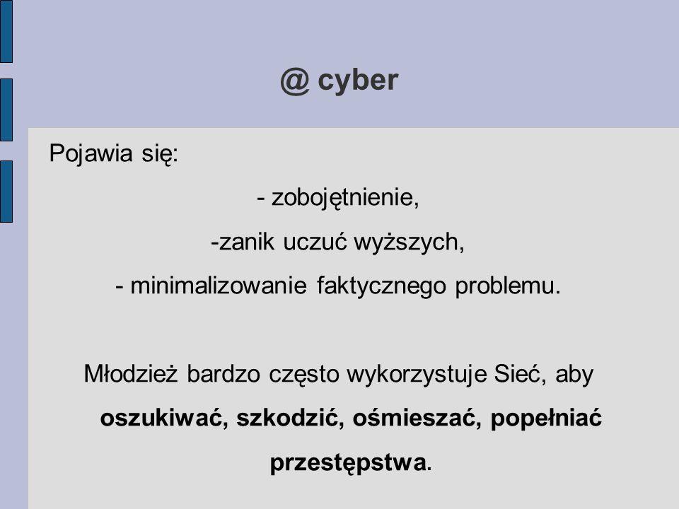 @ cyber Pojawia się: - zobojętnienie, -zanik uczuć wyższych, - minimalizowanie faktycznego problemu. Młodzież bardzo często wykorzystuje Sieć, aby osz