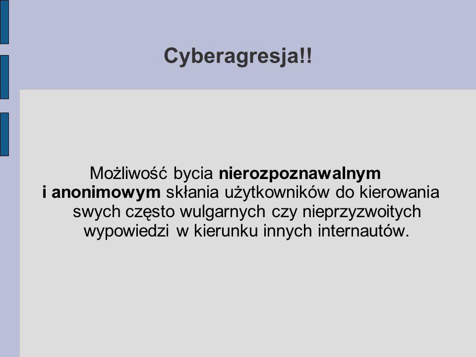 Cyberagresja!! Możliwość bycia nierozpoznawalnym i anonimowym skłania użytkowników do kierowania swych często wulgarnych czy nieprzyzwoitych wypowiedz