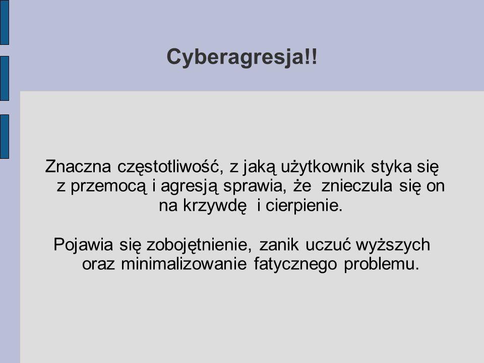 Cyberagresja!! Znaczna częstotliwość, z jaką użytkownik styka się z przemocą i agresją sprawia, że znieczula się on na krzywdę i cierpienie. Pojawia s