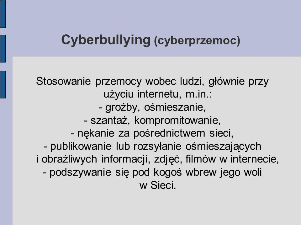 Cyberbullying (cyberprzemoc) Stosowanie przemocy wobec ludzi, głównie przy użyciu internetu, m.in.: - groźby, ośmieszanie, - szantaż, kompromitowanie, - nękanie za pośrednictwem sieci, - publikowanie lub rozsyłanie ośmieszających i obraźliwych informacji, zdjęć, filmów w internecie, - podszywanie się pod kogoś wbrew jego woli w Sieci.