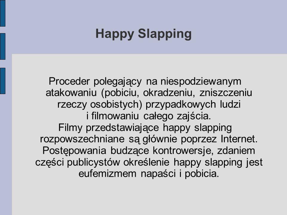 Happy Slapping Proceder polegający na niespodziewanym atakowaniu (pobiciu, okradzeniu, zniszczeniu rzeczy osobistych) przypadkowych ludzi i filmowaniu całego zajścia.