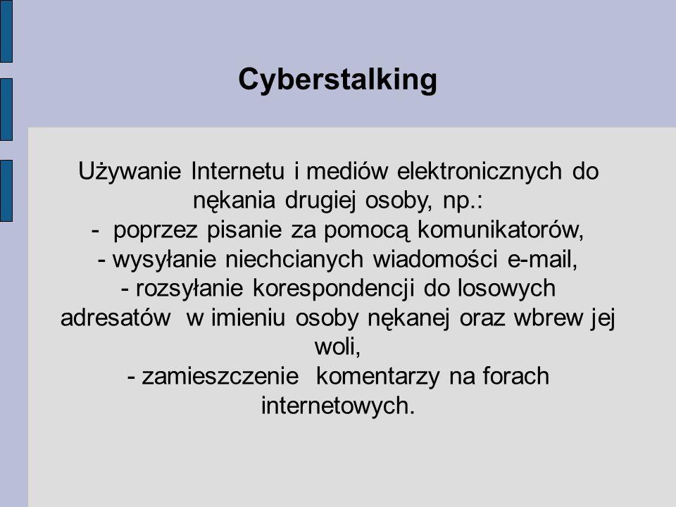 Używanie Internetu i mediów elektronicznych do nękania drugiej osoby, np.: - poprzez pisanie za pomocą komunikatorów, - wysyłanie niechcianych wiadomości e-mail, - rozsyłanie korespondencji do losowych adresatów w imieniu osoby nękanej oraz wbrew jej woli, - zamieszczenie komentarzy na forach internetowych.