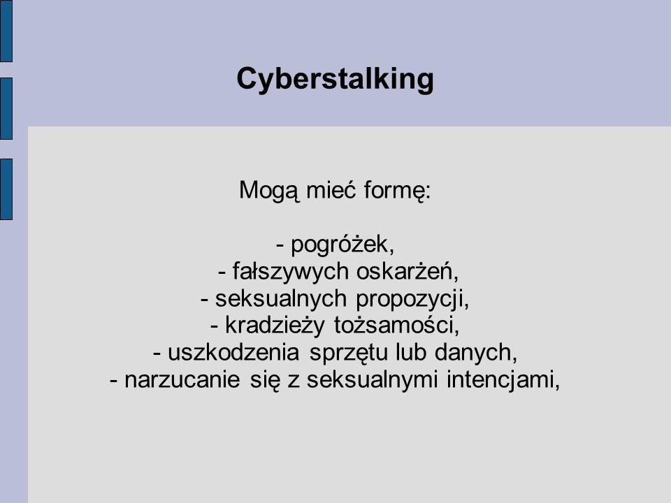 Mogą mieć formę: - pogróżek, - fałszywych oskarżeń, - seksualnych propozycji, - kradzieży tożsamości, - uszkodzenia sprzętu lub danych, - narzucanie s