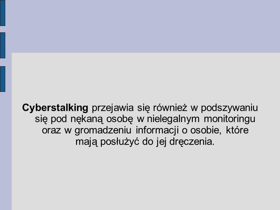 Cyberstalking przejawia się również w podszywaniu się pod nękaną osobę w nielegalnym monitoringu oraz w gromadzeniu informacji o osobie, które mają posłużyć do jej dręczenia.