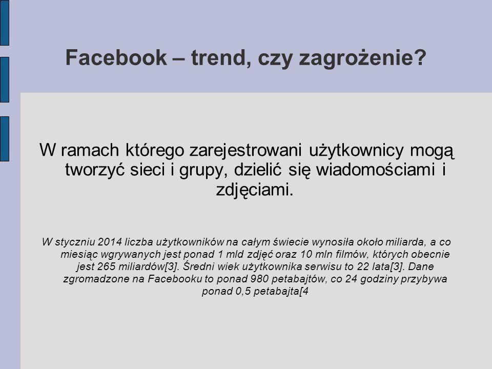 Facebook – trend, czy zagrożenie? W ramach którego zarejestrowani użytkownicy mogą tworzyć sieci i grupy, dzielić się wiadomościami i zdjęciami. W sty