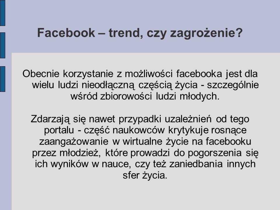 Facebook – trend, czy zagrożenie? Obecnie korzystanie z możliwości facebooka jest dla wielu ludzi nieodłączną częścią życia - szczególnie wśród zbioro