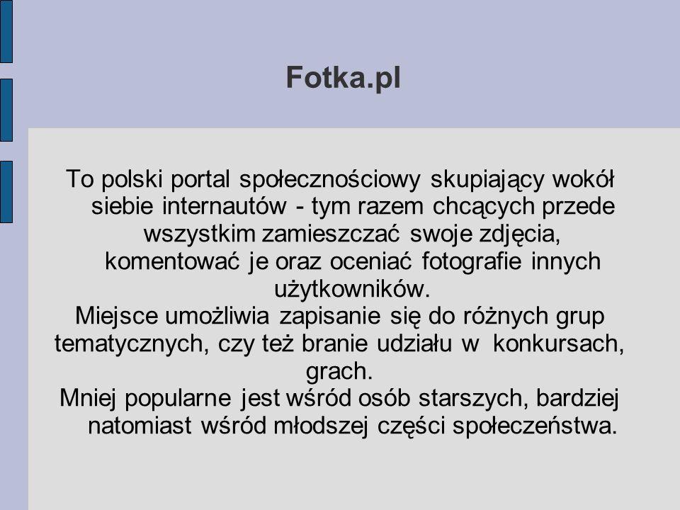 Fotka.pl To polski portal społecznościowy skupiający wokół siebie internautów - tym razem chcących przede wszystkim zamieszczać swoje zdjęcia, komento