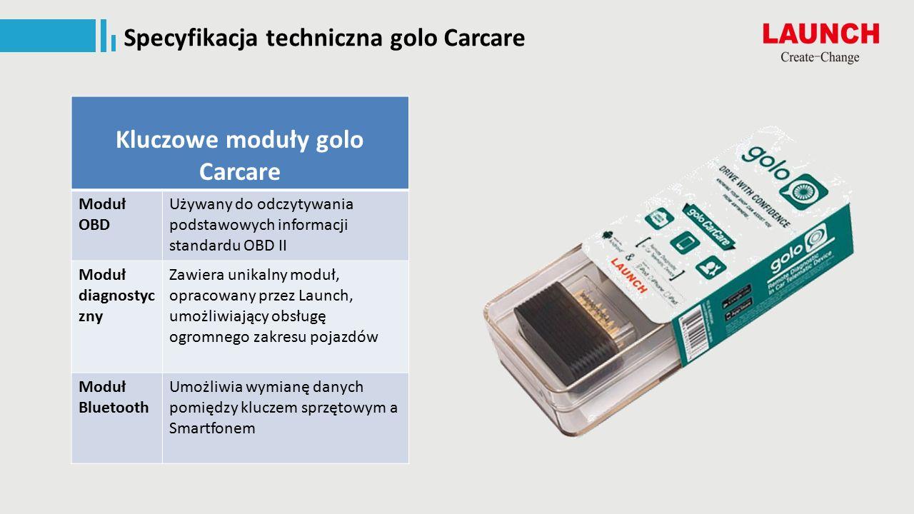 Specyfikacja techniczna golo Carcare Kluczowe moduły golo Carcare Moduł OBD Używany do odczytywania podstawowych informacji standardu OBD II Moduł diagnostyc zny Zawiera unikalny moduł, opracowany przez Launch, umożliwiający obsługę ogromnego zakresu pojazdów Moduł Bluetooth Umożliwia wymianę danych pomiędzy kluczem sprzętowym a Smartfonem
