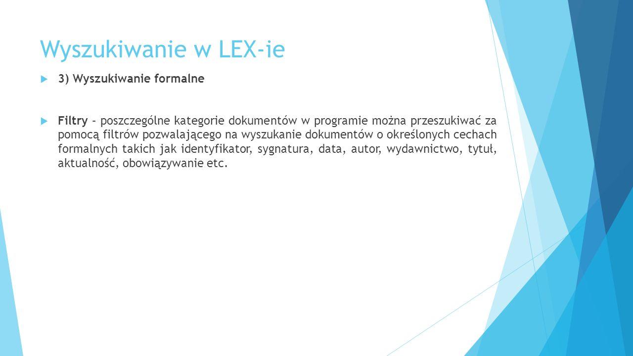 Wyszukiwanie w LEX-ie  3) Wyszukiwanie formalne  Filtry – poszczególne kategorie dokumentów w programie można przeszukiwać za pomocą filtrów pozwalającego na wyszukanie dokumentów o określonych cechach formalnych takich jak identyfikator, sygnatura, data, autor, wydawnictwo, tytuł, aktualność, obowiązywanie etc.