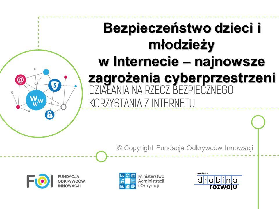 Bezpieczeństwo dzieci i młodzieży w Internecie – najnowsze zagrożenia cyberprzestrzeni © Copyright Fundacja Odkrywców Innowacji