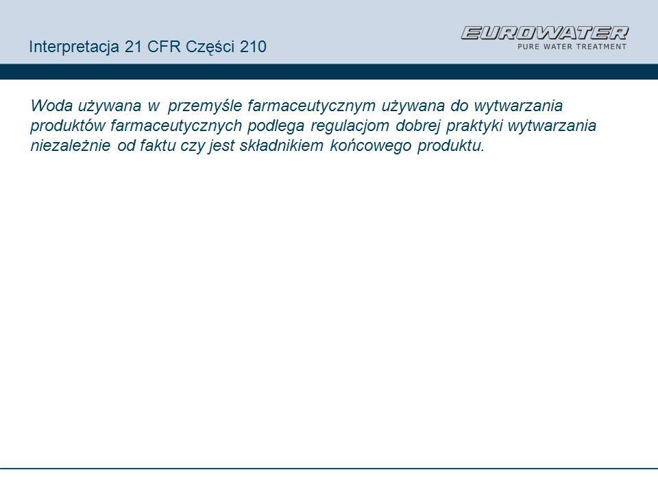 Interpretacja 21 CFR Części 210 Woda używana w przemyśle farmaceutycznym używana do wytwarzania produktów farmaceutycznych podlega regulacjom dobrej praktyki wytwarzania niezależnie od faktu czy jest składnikiem końcowego produktu.