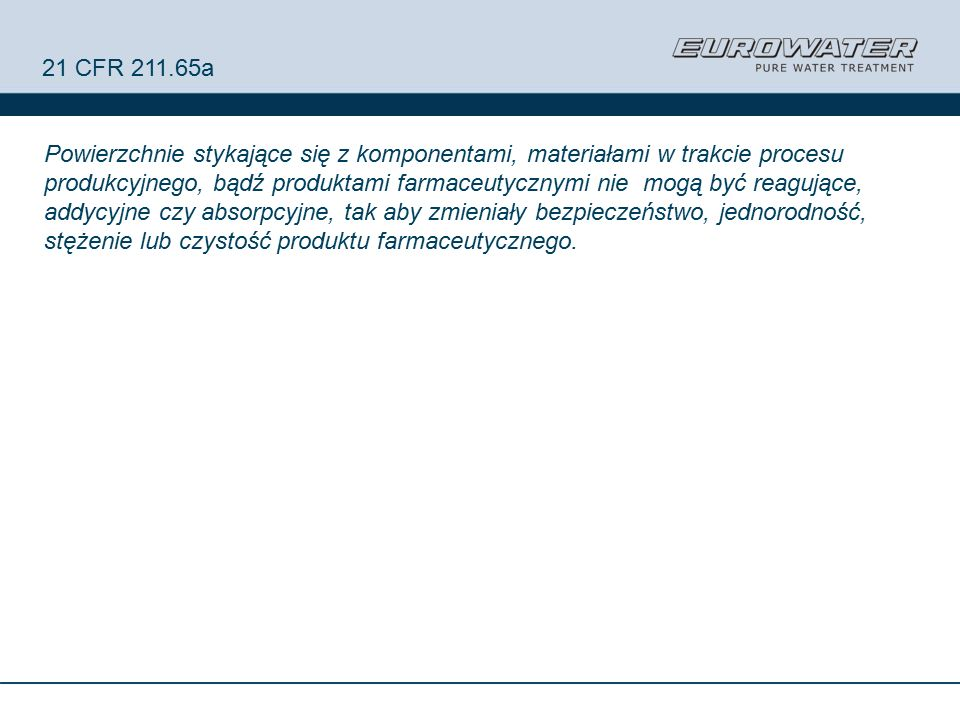 21 CFR 211.65a Powierzchnie stykające się z komponentami, materiałami w trakcie procesu produkcyjnego, bądź produktami farmaceutycznymi nie mogą być reagujące, addycyjne czy absorpcyjne, tak aby zmieniały bezpieczeństwo, jednorodność, stężenie lub czystość produktu farmaceutycznego.