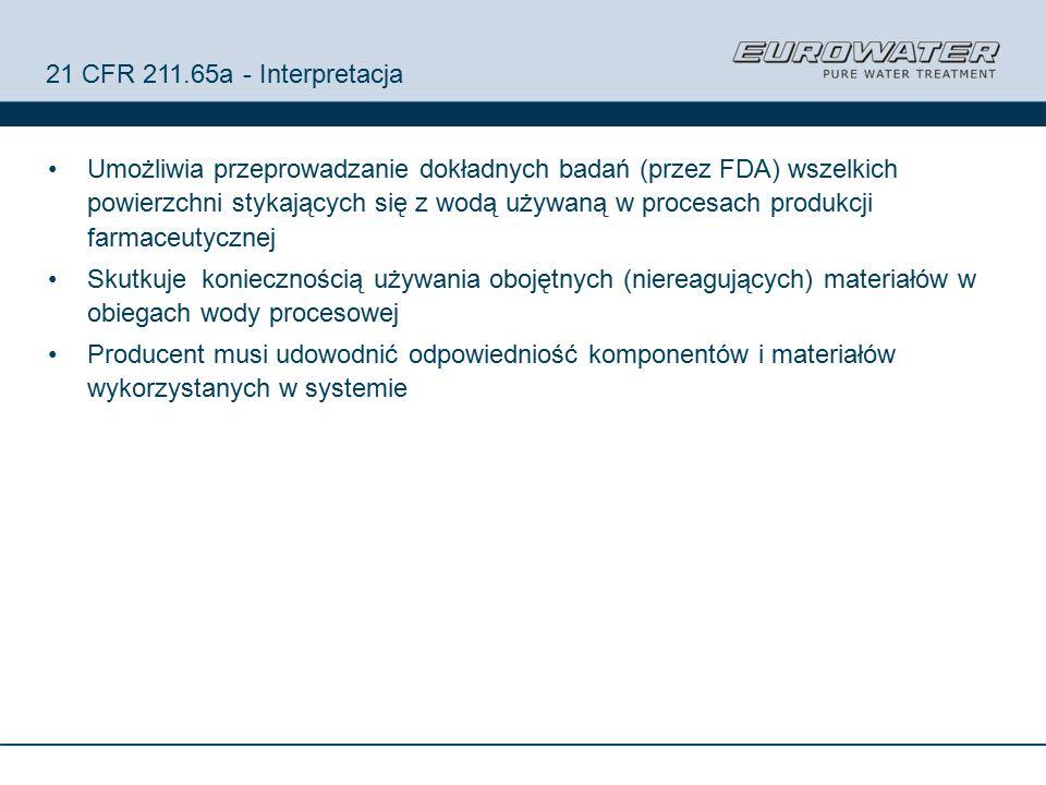 21 CFR 211.65a - Interpretacja Umożliwia przeprowadzanie dokładnych badań (przez FDA) wszelkich powierzchni stykających się z wodą używaną w procesach produkcji farmaceutycznej Skutkuje koniecznością używania obojętnych (niereagujących) materiałów w obiegach wody procesowej Producent musi udowodnić odpowiedniość komponentów i materiałów wykorzystanych w systemie