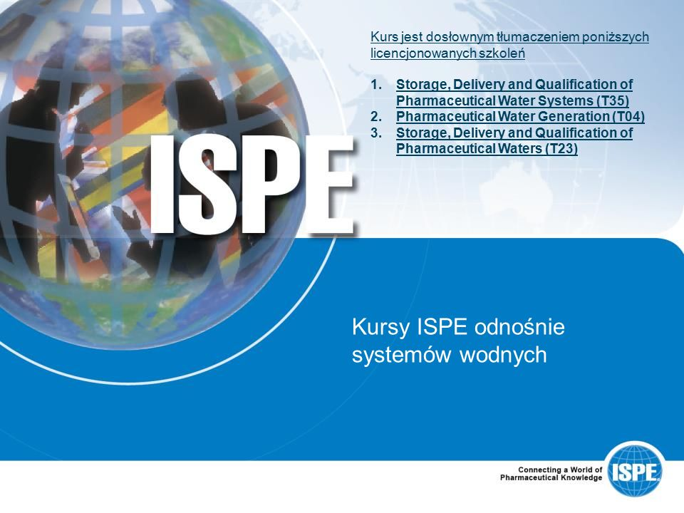 Kursy ISPE odnośnie systemów wodnych Kurs jest dosłownym tłumaczeniem poniższych licencjonowanych szkoleń 1.Storage, Delivery and Qualification of Pharmaceutical Water Systems (T35)Storage, Delivery and Qualification of Pharmaceutical Water Systems (T35) 2.Pharmaceutical Water Generation (T04)Pharmaceutical Water Generation (T04) 3.Storage, Delivery and Qualification of Pharmaceutical Waters (T23)Storage, Delivery and Qualification of Pharmaceutical Waters (T23)