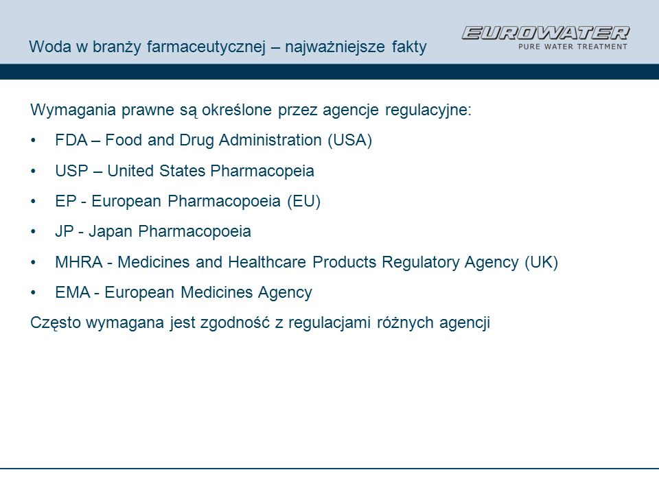 Woda w branży farmaceutycznej – najważniejsze fakty Wymagania prawne są określone przez agencje regulacyjne: FDA – Food and Drug Administration (USA) USP – United States Pharmacopeia EP - European Pharmacopoeia (EU) JP - Japan Pharmacopoeia MHRA - Medicines and Healthcare Products Regulatory Agency (UK) EMA - European Medicines Agency Często wymagana jest zgodność z regulacjami różnych agencji