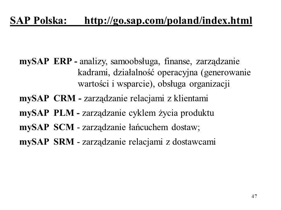 47 SAP Polska: http://go.sap.com/poland/index.html mySAP ERP - analizy, samoobsługa, finanse, zarządzanie kadrami, działalność operacyjna (generowanie wartości i wsparcie), obsługa organizacji mySAP CRM - zarządzanie relacjami z klientami mySAP PLM - zarządzanie cyklem życia produktu mySAP SCM - zarządzanie łańcuchem dostaw; mySAP SRM - zarządzanie relacjami z dostawcami