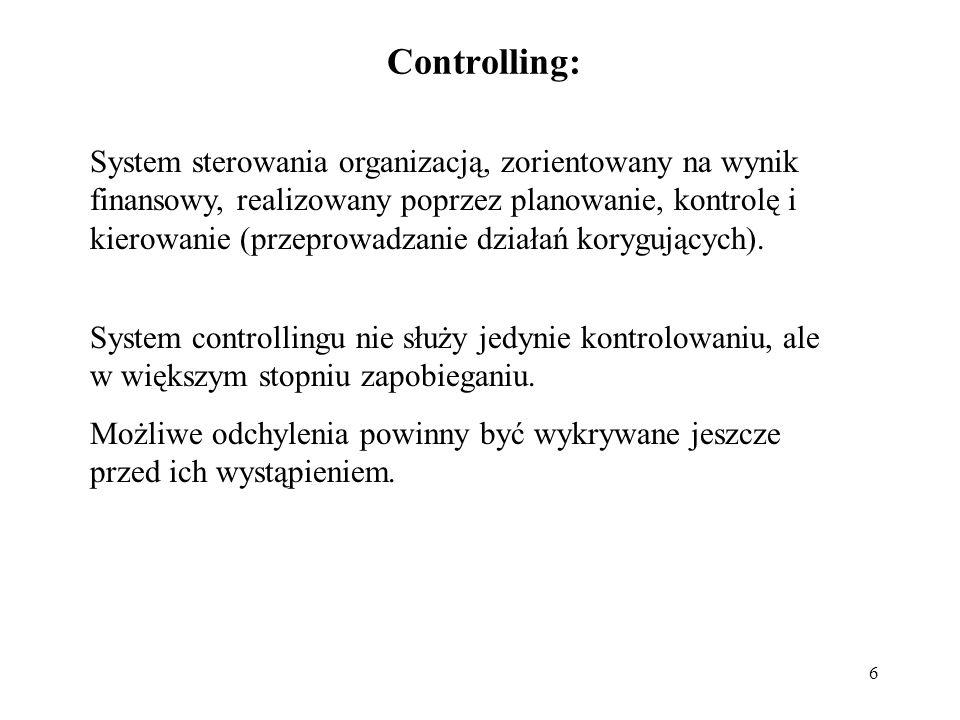 6 Controlling: System sterowania organizacją, zorientowany na wynik finansowy, realizowany poprzez planowanie, kontrolę i kierowanie (przeprowadzanie działań korygujących).